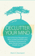 Declutter Your Mind: How to Free Your Thoughts from Worry, Anxiety & Stress using Mindfulness Techniques for Better Mental Clarity and to S